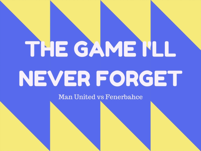 thesetpieces.com - Daniel Storey - The Game I'll Never Forget: Manchester United vs Fenerbahce