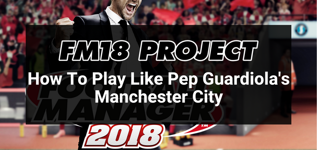 FM18 Project: How to play like Pep Guardiola's Man City
