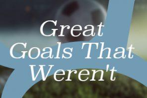 Great Goals That Weren't