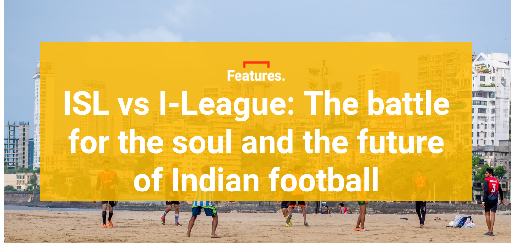 ISL vs I-League: The battle for the soul and the future of