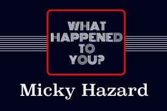 What Happened To You Micky Hazard